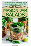 Mason Jar Salads: Amazingly Healthy And Delicious Recipes For Salads On The Go (Mason Jar Meals) (Volume 2)