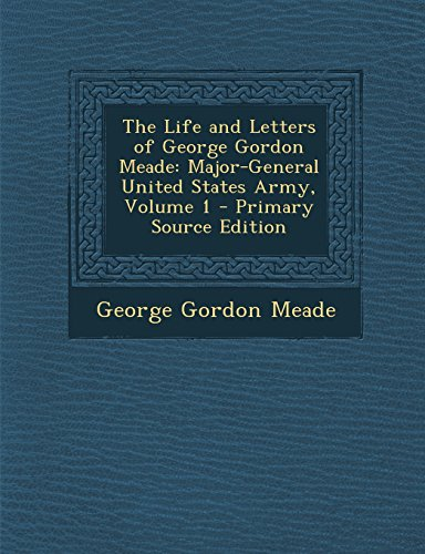 The Life and Letters of George Gordon Meade: Major-General United States Army, Volume 1 - Primary Source Edition