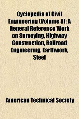 Cyclopedia of Civil Engineering (Volume 8); A General Reference Work on Surveying, Highway Construction, Railroad Engineering, Earthwork, Steel