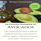 The Essential Handbook to Avocados: The Superfood That Reduces Inflammation and Lowers Blood Sugar, Blood Pressure, and Your Cholesterol Hörbuch von Evelyn Carmichael Gesprochen von: Sangita Chauhan