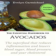 The Essential Handbook to Avocados: The Superfood That Reduces Inflammation and Lowers Blood Sugar, Blood Pressure, and Your Cholesterol Audiobook by Evelyn Carmichael Narrated by Sangita Chauhan