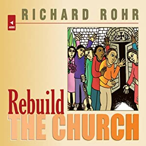 Rebuild the Church: Richard Rohr's Challenge for the New Millennium | [Richard Rohr]