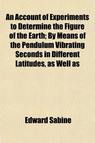 An Account of Experiments to Determine the Figure of the Earth; By Means of the Pendulum Vibrating Seconds in Different Latitudes, as Well as