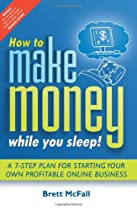 How to Make Money While you Sleep!: A 7-Step Plan for Starting Your Own ProfitableOnline Business
