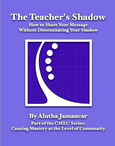 The Teacher's Shadow: How to Share Your Message Without Disseminating Your Shadow (Causing Mastery at the Level of Community)