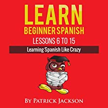 Learn Beginner Spanish - Lessons 6 to 15: Learning Spanish Like Crazy Audiobook by Patrick Jackson Narrated by Jose Rivera