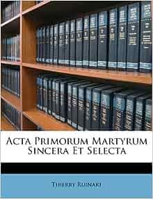 Acta Primorum Martyrum Sincera Et Selecta: Thierry Ruinart