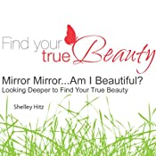 Mirror Mirror...Am I Beautiful?: Looking Deeper to Find Your True Beauty | [Shelley Hitz]
