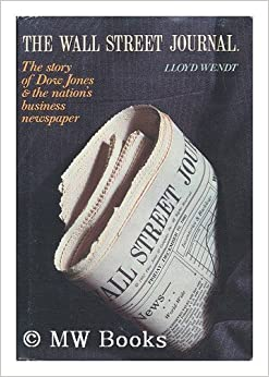 The Wall Street Journal: The Story of Dow Jones and the Nation's Business Newspaper: Lloyd Wendt ...