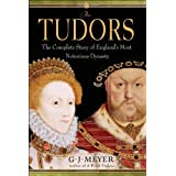 The Tudors: The Complete Story of England's Most Notorious Dynasty ~ G. J. Meyer
