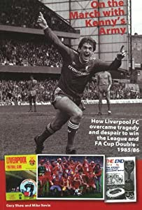 On The March With Kennys Army How Liverpool Fc Overcame Tragedy And Despair To Win The League And Fa Cup Double 198586 from Gary Shaw