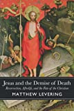 Jesus and the Demise of Death: Resurrection, Afterlife, and the Fate of the Christian