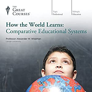 How the World Learns: Comparative Educational Systems  by The Great Courses Narrated by Professor Alexander W. Wiseman