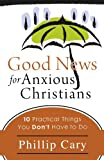 Good News for Anxious Christians: 10 Practical Things You Dont Have to Do
