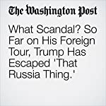 What Scandal? So Far on His Foreign Tour, Trump Has Escaped 'That Russia Thing.' | Philip Rucker