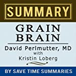Grain Brain: The Surprising Truth about Wheat, Carbs, and Sugar (Your Brain's Silent Killers) by David Perlmutter -- Summary, Review & Analysis |  Save Time Summaries