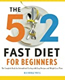 5:2 Fast Diet for Beginners: 2 Fast Diet for Beginners: The Complete Book for Intermittent Fasting with Easy Recipes and Weight Loss Plans