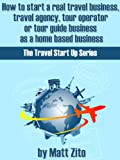 How to start a real travel business, travel agency, tour operator or tour guide business as a home based business. (Travel Start Up Series)