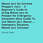 Mason Jars for Extreme Preppers, Vol.2: A Beginner's Guide to Using Mason Jars to Prepare for Emergency Situations | Evelyn Scott