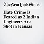 Hate Crime Is Feared as 2 Indian Engineers Are Shot in Kansas | John Eligon,Alan Blinder,Nida Najar