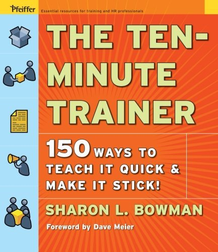 The Ten-Minute Trainer: 129 Ways to Teach it Quick and Make it Stick! (Pfeiffer Essential Resources for Training and HR Professionals (Paperback))