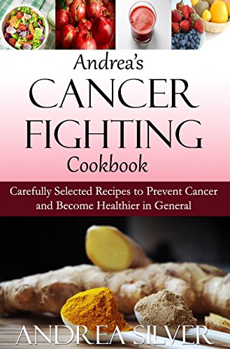 Andrea's Cancer Fighting Cookbook: Carefully Selected Recipes to Prevent Cancer and Become Healthier in General (Andrea's Therapeutic Cooking Collection Book 1) by Andrea Silver