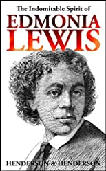 The Indomitable Spirit of Edmonia Lewis. A Narrative Biography.