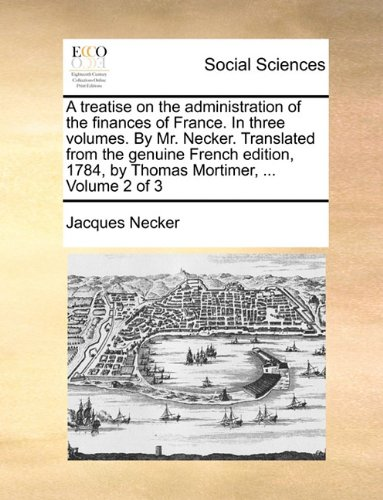A treatise on the administration of the finances of France. In three volumes. By Mr. Necker. Translated from the genuine French edition, 1784, by Thomas Mortimer, ...  Volume 2 of 3