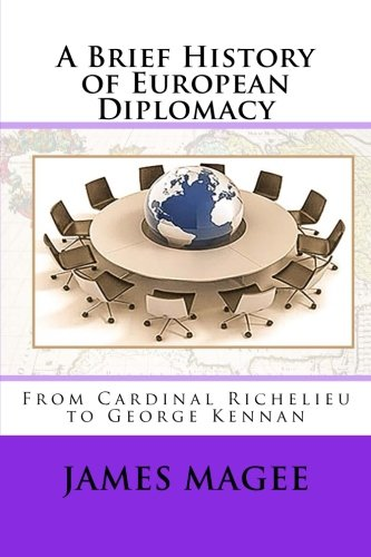 A Brief History of European Diplomacy: From Cardinal Richelieu to George Kennan