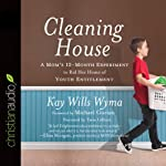 Cleaning House: A Mom's Twelve-Month Experiment to Rid Her Home of Youth Entitlement | Kay Willis Wyma