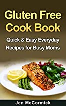 GLUTEN FREE COOKBOOK - QUICK & EASY EVERYDAY RECIPES FOR BUSY MOMS (GLUTEN FREE COOKING, SPECIAL DIET GLUTEN FREE) (GLUTEN FREE EATING, GLUTEN FREE KIDS)