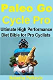 Paleo Go Cycle Pro: THE ULTIMATE HIGH PERFORMANCE DIET GUIDE FOR AMATEUR AND PROFESSIONAL CYCLISTS