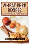 Wheat Free Recipes: For Wheat Free Di...