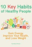 10 Key Habits of Healthy People: Gain Energy, Improve Your Health, and Lose Weight