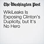 WikiLeaks Is Exposing Clinton's Duplicity, but It's No Hero   Marc A. Thiessen