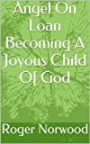 Angel On Loan Becoming A Joyous Child Of God
