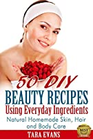 50 DIY Beauty Recipes Using Everyday Ingredients: Natural, Homemade Skin, Hair and Body Care (English Edition)