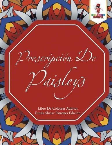 Prescripcion De Paisleys: Libro De Colorear Adultos Estres Aliviar Patrones Edicion  [Bandit, Coloring] (Tapa Blanda)
