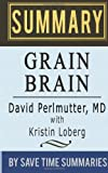 Book Summary, Review & Analysis: Grain Brain: The Surprising Truth about Wheat, Carbs, and Sugar (Your Brains Silent Killers) by David Perlmutter