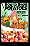 R.J. Ruppenthal How to Grow Potatoes: Planting and Harvesting Organic Food From Your Patio, Rooftop, Balcony, or Backyard Garden