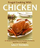 Frugal Cooking With Chicken: 40 Deliciously Simple Chicken Recipes For Hearty Appetites on a Budget