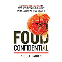 Food Confidential: The Corporate Takeover of Food Security and the Family Farm - and What to Do About It (       UNABRIDGED) by Nicole Faires Narrated by Erin Bennett