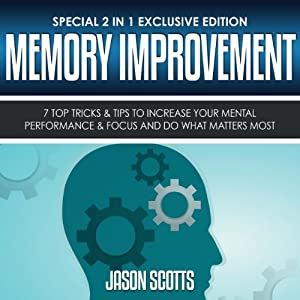 Memory Improvement: 7 Top Tricks & Tips to Increase Your Mental Performance & Focus and Do What Matters Most (Special 2 In 1 Exclusive Edition) | [Jason Scotts]