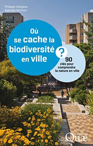 Où se cache la biodiversité en ville ?: 90 clés pour comprendre la nature en ville