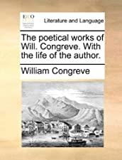The Poetical Works Of Will Congreve With The Life Of The by William Congreve