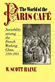 The World of the Paris Café: Sociability among the French Working Class, 1789-1914 (The Johns Hopkins University Studies in Historical and Political Science)