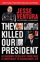 They Killed Our President: 63 Reasons to Believe There Was a Conspiracy to As