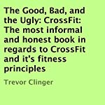 The Good, Bad, and the Ugly: CrossFit: The Most Informal and Honest Book in Regards to CrossFit and Its Fitness Principles | Trevor Clinger