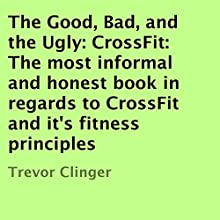 The Good, Bad, and the Ugly: CrossFit: The Most Informal and Honest Book in Regards to CrossFit and Its Fitness Principles (       UNABRIDGED) by Trevor Clinger Narrated by Matthew Pilch