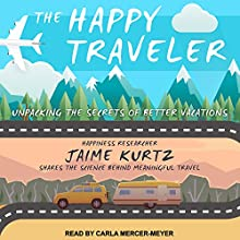 The Happy Traveler: Unpacking the Secrets of Better Vacations Audiobook by Jaime Kurtz Narrated by Carla Mercer-Meyer